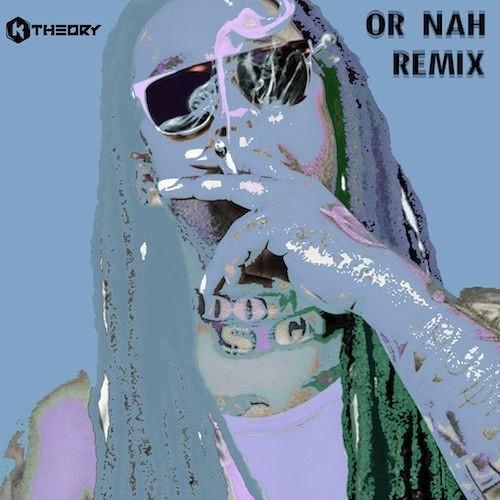 Or Nah (K Theory Remix)